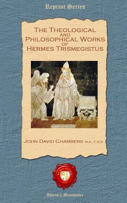 The Theological and Philosophical Works of Hermes Trismegistus