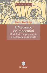 Il Medioevo dei modernisti. Modelli di comportamento e pedagogia della libertà