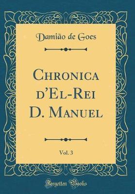 Chronica d'El-Rei D. Manuel, Vol. 3 (Classic Reprint)