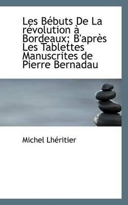 Les B Buts de La R Volution Bordeaux; B'Apr?'s Les Tablettes Manuscrites de Pierre Bernadau