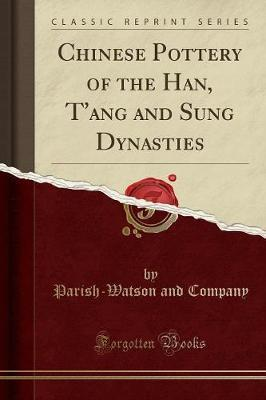 Chinese Pottery of the Han, T'ang and Sung Dynasties (Classic Reprint)