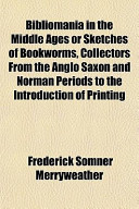 Bibliomania in the Middle Ages Or Sketches of Bookworms, Collectors from the Anglo Saxon and Norman Periods to the Introduction of Printing