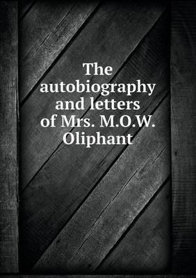 The Autobiography and Letters of Mrs. M.O.W. Oliphant