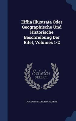 Eiflia Illustrata Oder Geographische Und Historische Beschreibung Der Eifel, Volumes 1-2