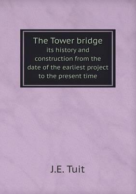 The Tower Bridge Its History and Construction from the Date of the Earliest Project to the Present Time