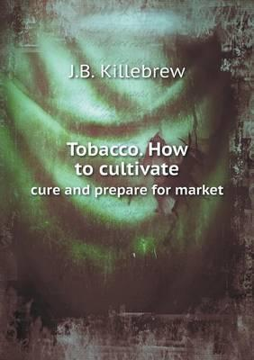 Tobacco. How to Cultivate Cure and Prepare for Market