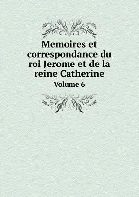 Memoires Et Correspondance Du Roi Jerome Et de La Reine Catherine Volume 6