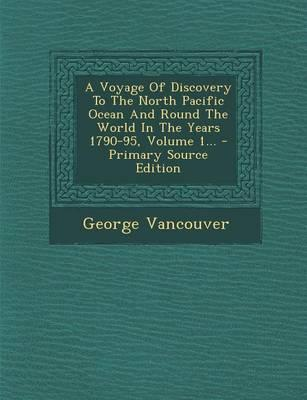 A Voyage of Discovery to the North Pacific Ocean and Round the World in the Years 1790-95, Volume 1...