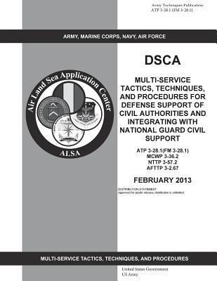 Army Techniques Publication Atp 3-28.1, Fm 3-28.1, Dsca Multi-service Tactics, Techniques, and Procedures for Defense Support of Civil Authorities and ... National Guard Civil Support February 2013