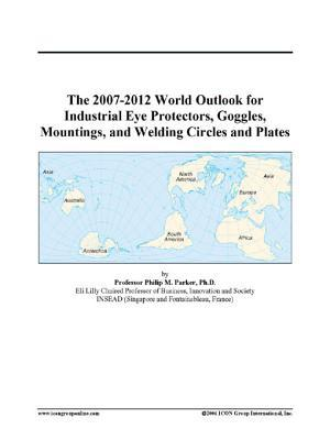 The 2007-2012 World Outlook for Industrial Eye Protectors, Goggles, Mountings, and Welding Circles and Plates