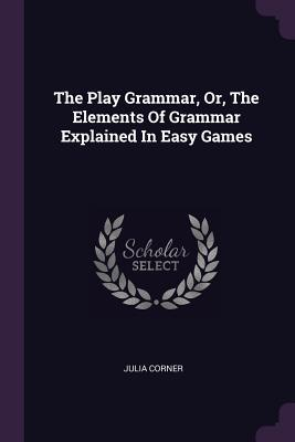 The Play Grammar, Or, the Elements of Grammar Explained in Easy Games