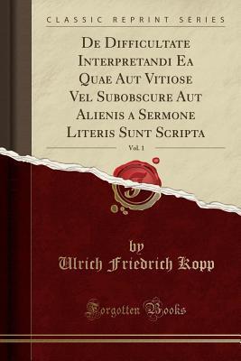 De Difficultate Interpretandi Ea Quae Aut Vitiose Vel Subobscure Aut Alienis a Sermone Literis Sunt Scripta, Vol. 1 (Classic Reprint)