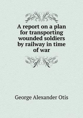 A Report on a Plan for Transporting Wounded Soldiers by Railway in Time of War