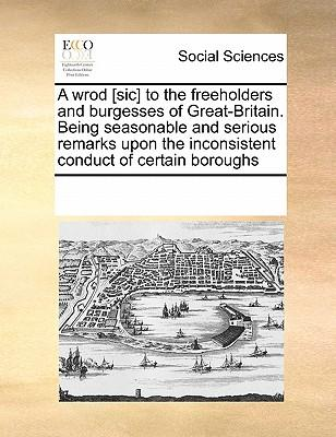 A Wrod [Sic] to the Freeholders and Burgesses of Great-Britain. Being Seasonable and Serious Remarks Upon the Inconsistent Conduct of Certain Boroughs