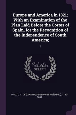 Europe and America in 1821; With an Examination of the Plan Laid Before the Cortes of Spain, for the Recognition of the Independence of South America;