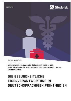 Gesundheitliche Eigenverantwortung in der Berichterstattung deutschsprachiger Printmedien. Welches Verständnis von Gesundheit wird konstruiert?