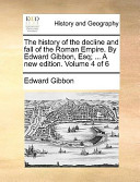 The History of the Decline and Fall of the Roman Empire. by Edward Gibbon, Esq; ... a New Edition. Volume 4 of 6