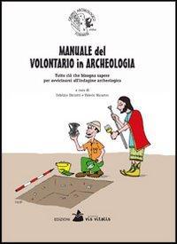 Manuale del volontario in archeologia. Tutto ciò che bisogna sapere per avvicinarsi all'indagine archeologica