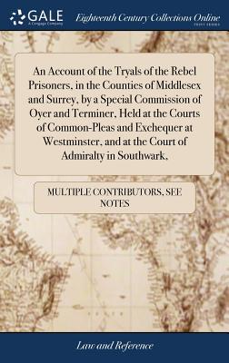 An Account of the Tryals of the Rebel Prisoners, in the Counties of Middlesex and Surrey, by a Special Commission of Oyer and Terminer, Held at the ... and at the Court of Admiralty in Southwark,