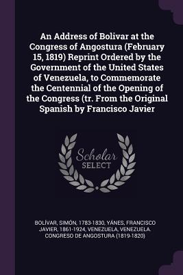 An Address of Bolivar at the Congress of Angostura (February 15, 1819) Reprint Ordered by the Government of the United States of Venezuela, to Commemo