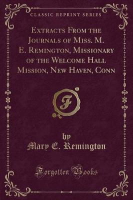 Extracts From the Journals of Miss. M. E. Remington, Missionary of the Welcome Hall Mission, New Haven, Conn (Classic Reprint)