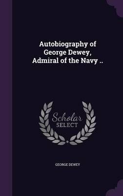 Autobiography of George Dewey, Admiral of the Navy ..