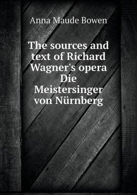 The Sources and Text of Richard Wagner's Opera Die Meistersinger Von Nurnberg
