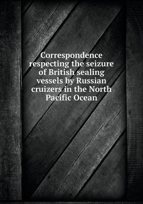 Correspondence Respecting the Seizure of British Sealing Vessels by Russian Cruizers in the North Pacific Ocean