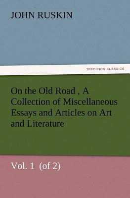 On the Old Road  Vol. 1  (of 2) A Collection of Miscellaneous Essays and Articles on Art and Literature