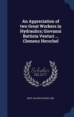 An Appreciation of Two Great Workers in Hydraulics; Giovanni Battista Venturi ... Clemens Herschel