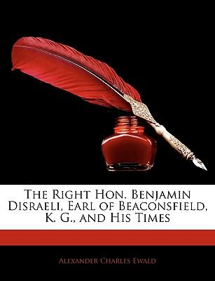 The Right Hon. Benjamin Disraeli, Earl of Beaconsfield, K. G, and His Times
