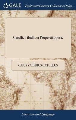 Catulli, Tibulli, Et Propertii Opera.