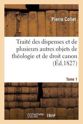 Traite des Dispenses et de Plusieurs Autres Objets de Theologie et de Droit Canon. Tome 1