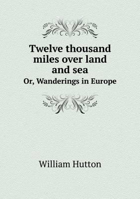 Twelve Thousand Miles Over Land and Sea Or, Wanderings in Europe