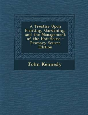 A Treatise Upon Planting, Gardening, and the Management of the Hot-House - Primary Source Edition