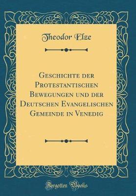 Geschichte der Protestantischen Bewegungen und der Deutschen Evangelischen Gemeinde in Venedig (Classic Reprint)