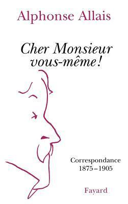CHER MONSIEUR VOUS-MEME ! Correspondance 1875-1905