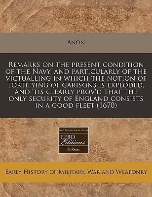 Remarks on the Present Condition of the Navy, and Particularly of the Victualling in Which the Notion of Fortifying of Garisons Is Exploded, and 'Tis of England Consists in a Good Fleet (1670)