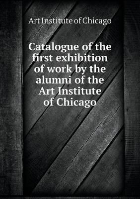 Catalogue of the First Exhibition of Work by the Alumni of the Art Institute of Chicago