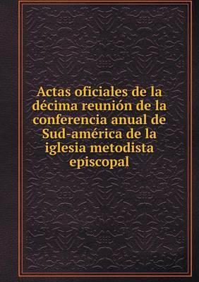 Actas Oficiales de La Decima Reunion de La Conferencia Anual de Sud-America de La Iglesia Metodista Episcopal