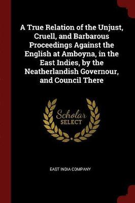 A True Relation of the Unjust, Cruell, and Barbarous Proceedings Against the English at Amboyna, in the East Indies, by the Neatherlandish Governour,
