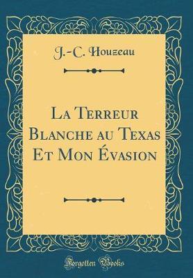 La Terreur Blanche au Texas Et Mon Évasion (Classic Reprint)