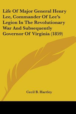 Life Of Major General Henry Lee, Commander Of Lee's Legion In The Revolutionary War And Subsequently Governor Of Virginia