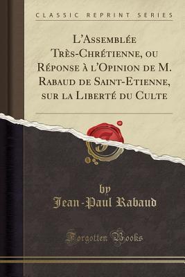 L'Assemblée Très-Chrétienne, ou Réponse à l'Opinion de M. Rabaud de Saint-Etienne, sur la Liberté du Culte (Classic Reprint)