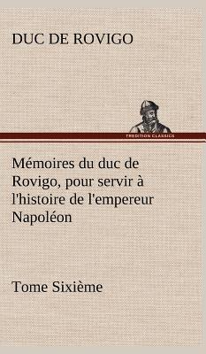 Memoires du Duc de Rovigo pour Servir a l Histoire de l Empereur Napoleon Tome Sixieme