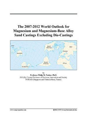 The 2007-2012 World Outlook for Magnesium and Magnesium-Base Alloy Sand Castings Excluding Die-Castings