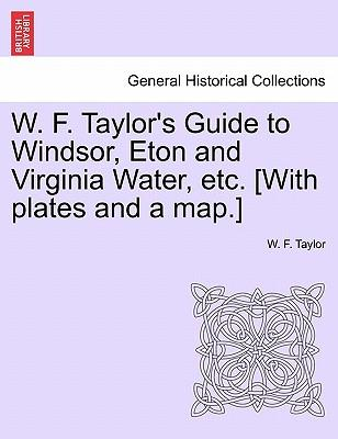 W. F. Taylor's Guide to Windsor, Eton and Virginia Water, etc. [With plates and a map.]