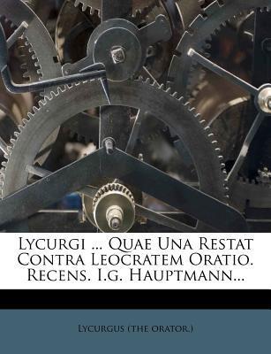Lycurgi Quae Una Restat Contra Leocratem Oratio. Recens. I.G. Hauptmann.