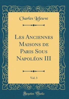 Les Anciennes Maisons de Paris Sous Napoléon III, Vol. 3 (Classic Reprint)