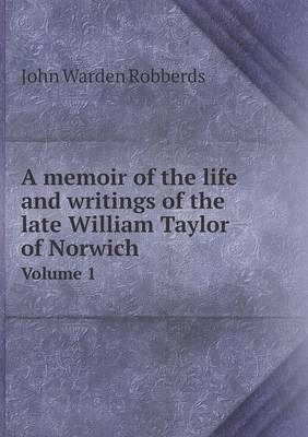 A Memoir of the Life and Writings of the Late William Taylor of Norwich Volume 1